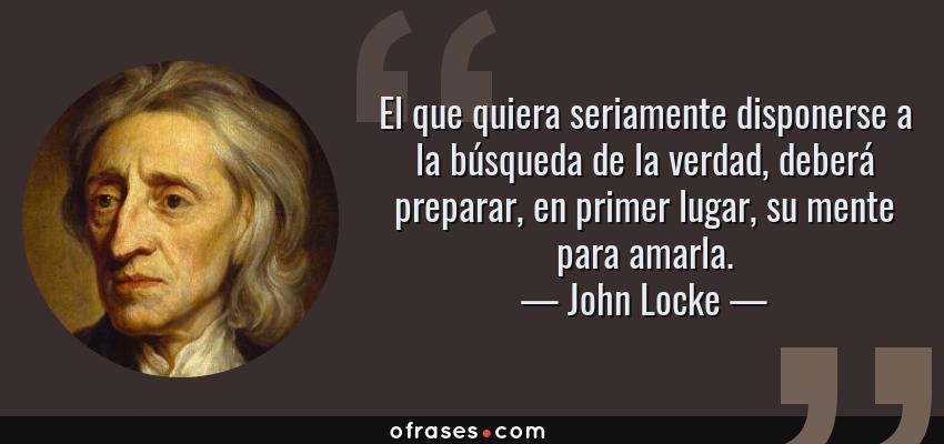 Frases de John Locke - El que quiera seriamente disponerse a la búsqueda de la verdad, deberá preparar, en primer lugar, su mente para amarla.