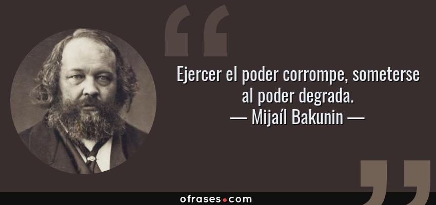 Frases de Mijaíl Bakunin - Ejercer el poder corrompe, someterse al poder degrada.