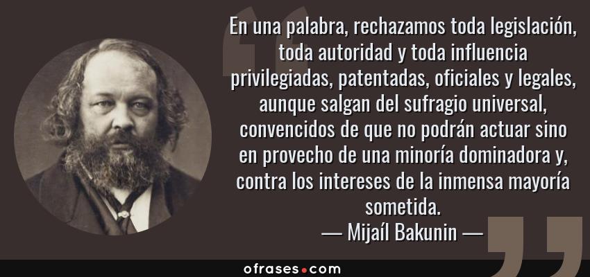 Frases de Mijaíl Bakunin - En una palabra, rechazamos toda legislación, toda autoridad y toda influencia privilegiadas, patentadas, oficiales y legales, aunque salgan del sufragio universal, convencidos de que no podrán actuar sino en provecho de una minoría dominadora y, contra los intereses de la inmensa mayoría sometida.