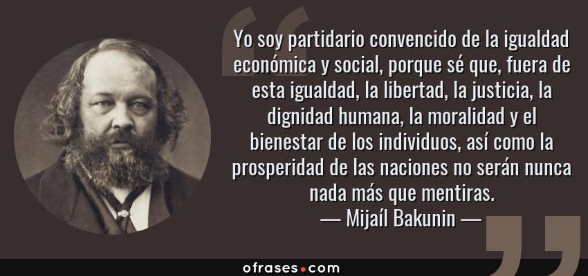 Frases de Mijaíl Bakunin - Yo soy partidario convencido de la igualdad económica y social, porque sé que, fuera de esta igualdad, la libertad, la justicia, la dignidad humana, la moralidad y el bienestar de los individuos, así como la prosperidad de las naciones no serán nunca nada más que mentiras.