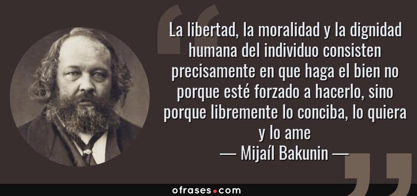 Frases de Mijaíl Bakunin - La libertad, la moralidad y la dignidad humana del individuo consisten precisamente en que haga el bien no porque esté forzado a hacerlo, sino porque libremente lo conciba, lo quiera y lo ame