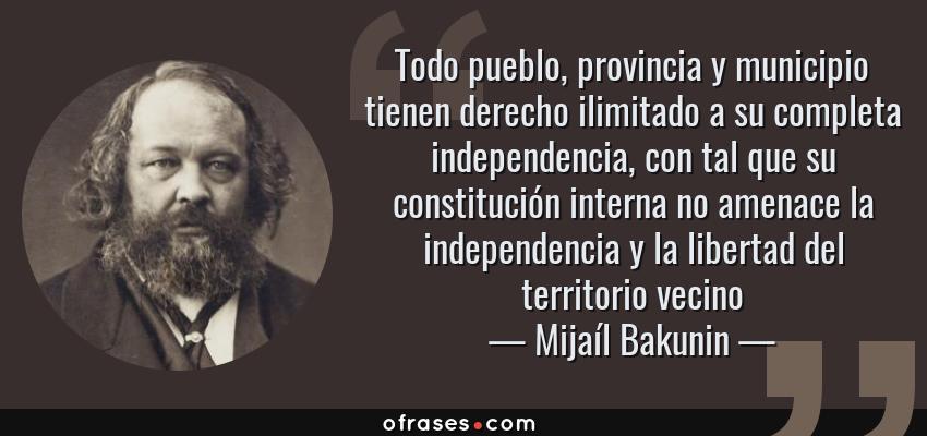 Frases de Mijaíl Bakunin - Todo pueblo, provincia y municipio tienen derecho ilimitado a su completa independencia, con tal que su constitución interna no amenace la independencia y la libertad del territorio vecino
