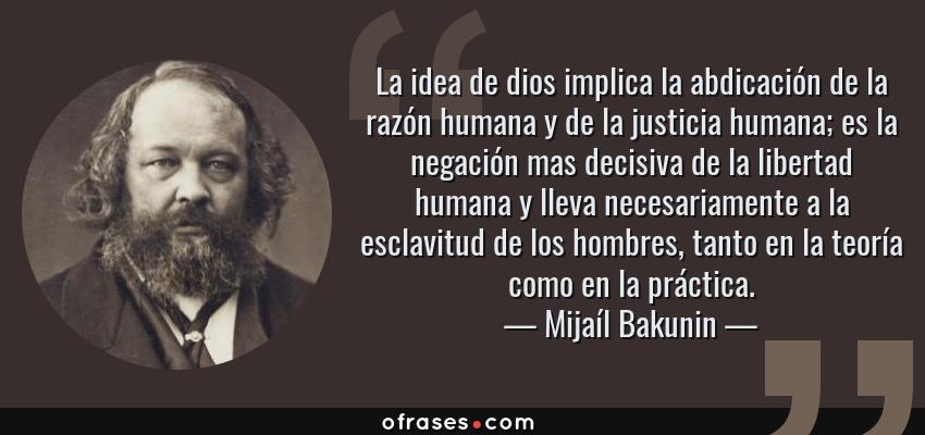 Frases de Mijaíl Bakunin - La idea de dios implica la abdicación de la razón humana y de la justicia humana; es la negación mas decisiva de la libertad humana y lleva necesariamente a la esclavitud de los hombres, tanto en la teoría como en la práctica.