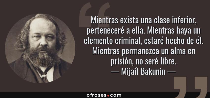 Frases de Mijaíl Bakunin - Mientras exista una clase inferior, perteneceré a ella. Mientras haya un elemento criminal, estaré hecho de él. Mientras permanezca un alma en prisión, no seré libre.