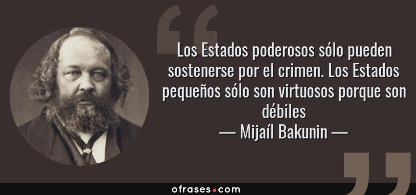 Frases de Mijaíl Bakunin - Los Estados poderosos sólo pueden sostenerse por el crimen. Los Estados pequeños sólo son virtuosos porque son débiles