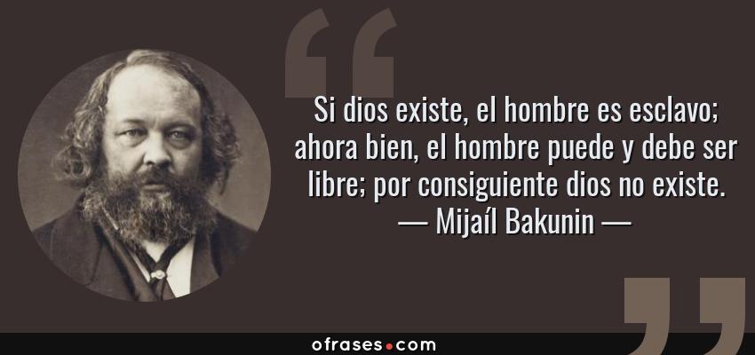 Frases de Mijaíl Bakunin - Si dios existe, el hombre es esclavo; ahora bien, el hombre puede y debe ser libre; por consiguiente dios no existe.