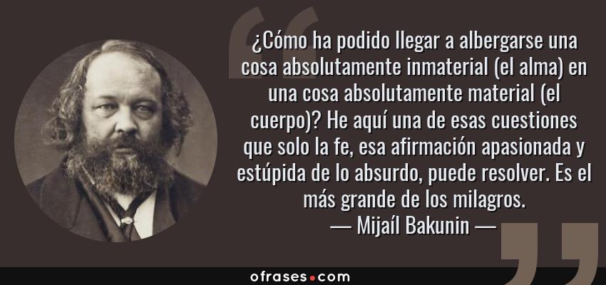 Frases de Mijaíl Bakunin - ¿Cómo ha podido llegar a albergarse una cosa absolutamente inmaterial (el alma) en una cosa absolutamente material (el cuerpo)? He aquí una de esas cuestiones que solo la fe, esa afirmación apasionada y estúpida de lo absurdo, puede resolver. Es el más grande de los milagros.