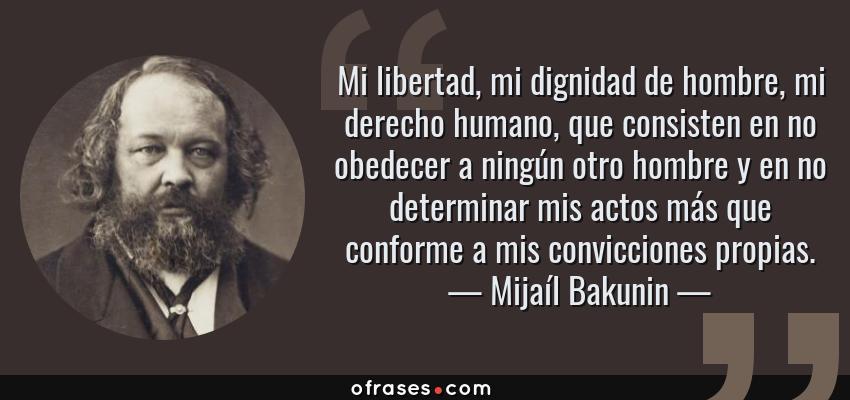 Frases de Mijaíl Bakunin - Mi libertad, mi dignidad de hombre, mi derecho humano, que consisten en no obedecer a ningún otro hombre y en no determinar mis actos más que conforme a mis convicciones propias.