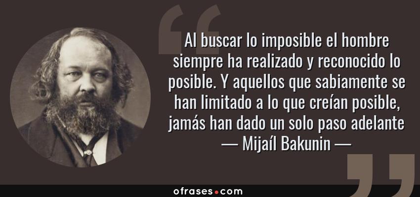Frases de Mijaíl Bakunin - Al buscar lo imposible el hombre siempre ha realizado y reconocido lo posible. Y aquellos que sabiamente se han limitado a lo que creían posible, jamás han dado un solo paso adelante