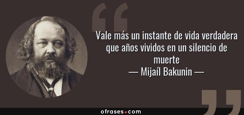 Frases de Mijaíl Bakunin - Vale más un instante de vida verdadera que años vividos en un silencio de muerte
