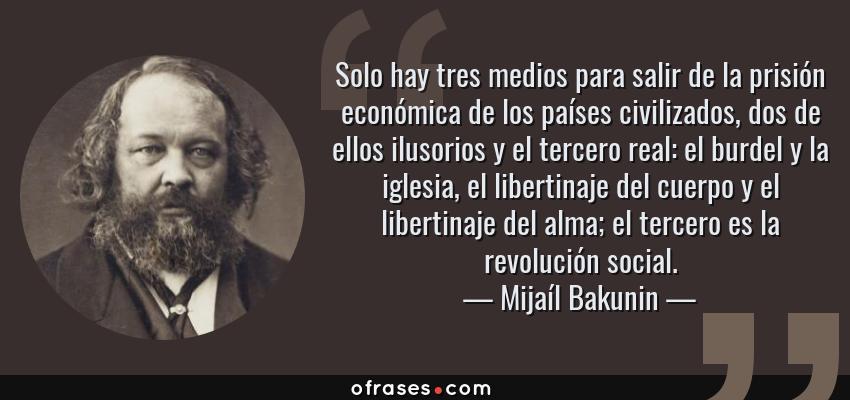 Frases de Mijaíl Bakunin - Solo hay tres medios para salir de la prisión económica de los países civilizados, dos de ellos ilusorios y el tercero real: el burdel y la iglesia, el libertinaje del cuerpo y el libertinaje del alma; el tercero es la revolución social.