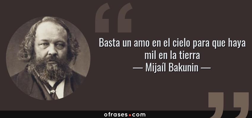 Frases de Mijaíl Bakunin - Basta un amo en el cielo para que haya mil en la tierra