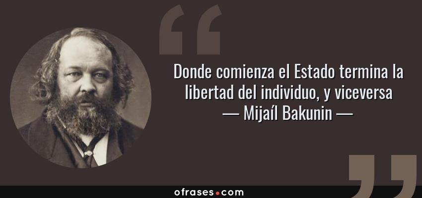 Frases de Mijaíl Bakunin - Donde comienza el Estado termina la libertad del individuo, y viceversa