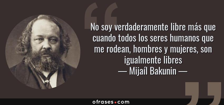 Frases de Mijaíl Bakunin - No soy verdaderamente libre más que cuando todos los seres humanos que me rodean, hombres y mujeres, son igualmente libres