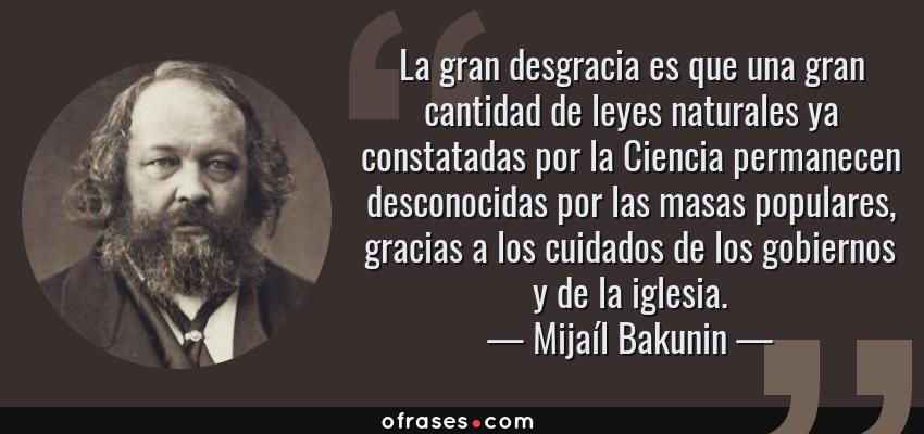 Frases de Mijaíl Bakunin - La gran desgracia es que una gran cantidad de leyes naturales ya constatadas por la Ciencia permanecen desconocidas por las masas populares, gracias a los cuidados de los gobiernos y de la iglesia.