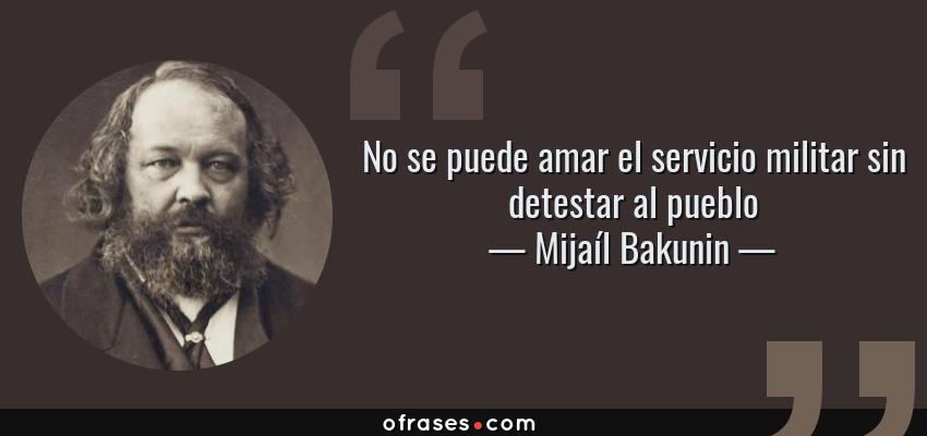 Frases de Mijaíl Bakunin - No se puede amar el servicio militar sin detestar al pueblo