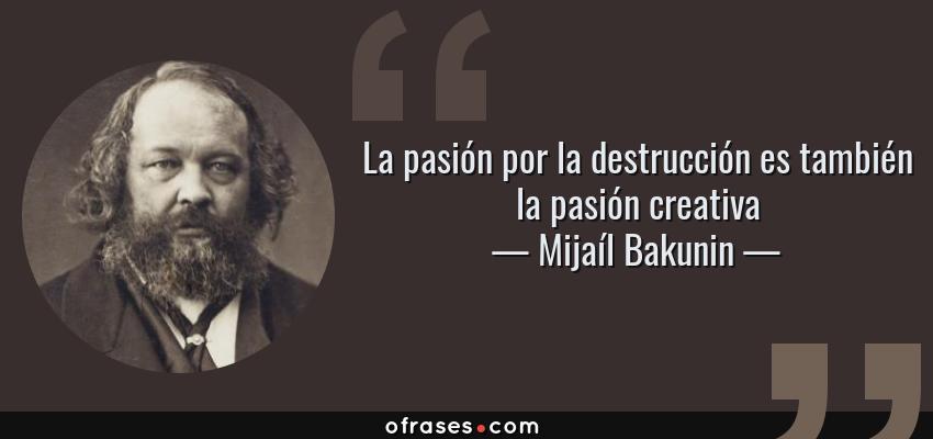 Frases de Mijaíl Bakunin - La pasión por la destrucción es también la pasión creativa