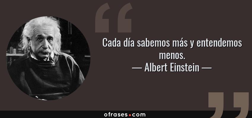Frases de Albert Einstein - Cada día sabemos más y entendemos menos.