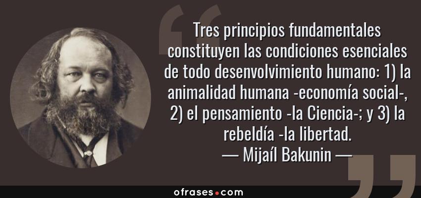 Frases de Mijaíl Bakunin - Tres principios fundamentales constituyen las condiciones esenciales de todo desenvolvimiento humano: 1) la animalidad humana -economía social-, 2) el pensamiento -la Ciencia-; y 3) la rebeldía -la libertad.
