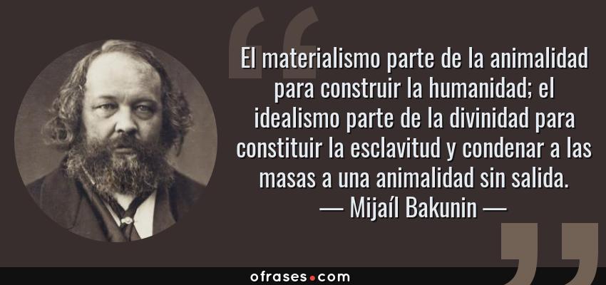 Frases de Mijaíl Bakunin - El materialismo parte de la animalidad para construir la humanidad; el idealismo parte de la divinidad para constituir la esclavitud y condenar a las masas a una animalidad sin salida.