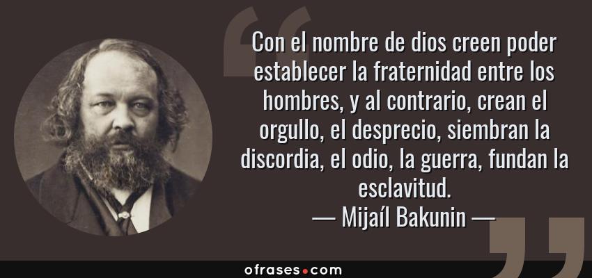 Frases de Mijaíl Bakunin - Con el nombre de dios creen poder establecer la fraternidad entre los hombres, y al contrario, crean el orgullo, el desprecio, siembran la discordia, el odio, la guerra, fundan la esclavitud.