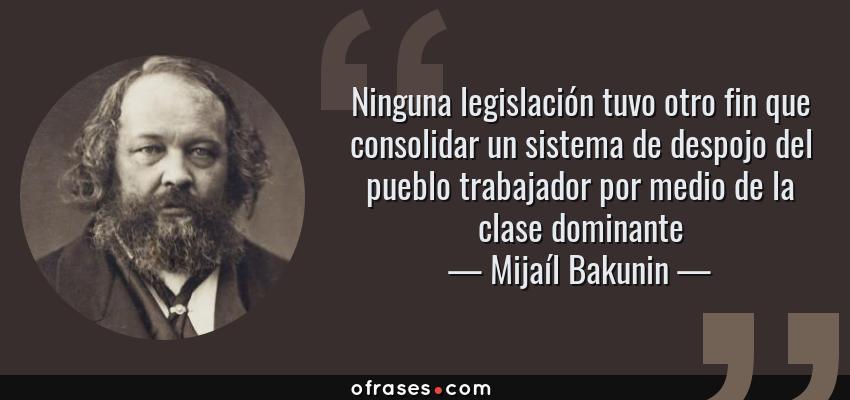 Frases de Mijaíl Bakunin - Ninguna legislación tuvo otro fin que consolidar un sistema de despojo del pueblo trabajador por medio de la clase dominante