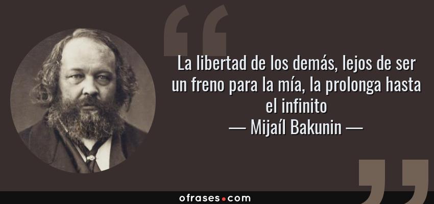 Frases de Mijaíl Bakunin - La libertad de los demás, lejos de ser un freno para la mía, la prolonga hasta el infinito