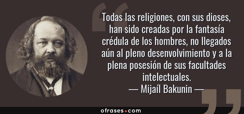Frases de Mijaíl Bakunin - Todas las religiones, con sus dioses, han sido creadas por la fantasía crédula de los hombres, no llegados aún al pleno desenvolvimiento y a la plena posesión de sus facultades intelectuales.
