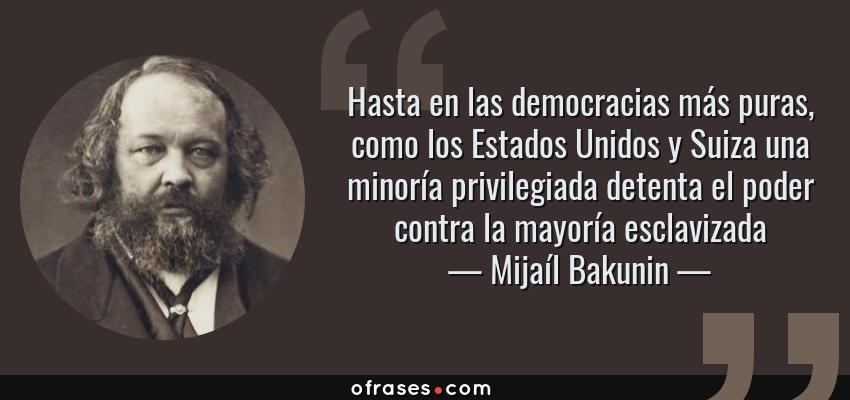 Frases de Mijaíl Bakunin - Hasta en las democracias más puras, como los Estados Unidos y Suiza una minoría privilegiada detenta el poder contra la mayoría esclavizada