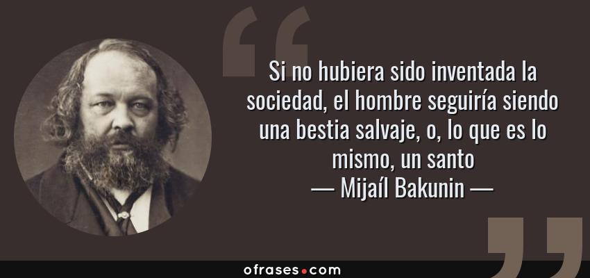 Frases de Mijaíl Bakunin - Si no hubiera sido inventada la sociedad, el hombre seguiría siendo una bestia salvaje, o, lo que es lo mismo, un santo