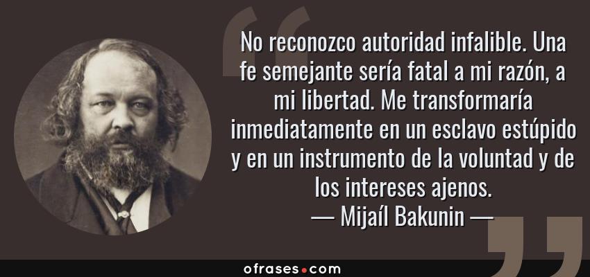 Frases de Mijaíl Bakunin - No reconozco autoridad infalible. Una fe semejante sería fatal a mi razón, a mi libertad. Me transformaría inmediatamente en un esclavo estúpido y en un instrumento de la voluntad y de los intereses ajenos.