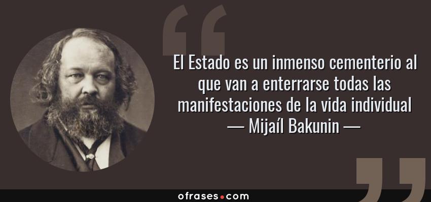 Frases de Mijaíl Bakunin - El Estado es un inmenso cementerio al que van a enterrarse todas las manifestaciones de la vida individual
