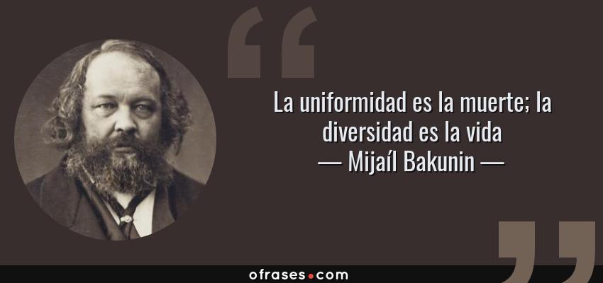 Frases de Mijaíl Bakunin - La uniformidad es la muerte; la diversidad es la vida