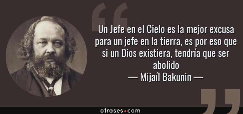 Frases de Mijaíl Bakunin - Un Jefe en el Cielo es la mejor excusa para un jefe en la tierra, es por eso que si un Dios existiera, tendría que ser abolido