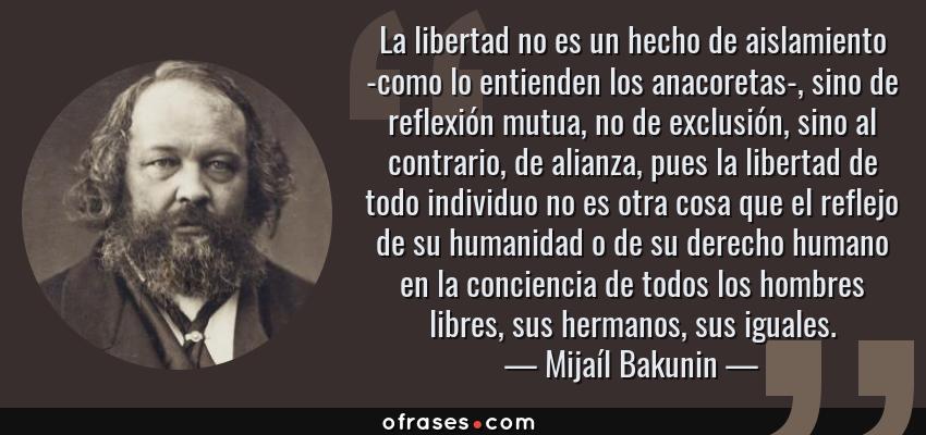 Frases de Mijaíl Bakunin - La libertad no es un hecho de aislamiento -como lo entienden los anacoretas-, sino de reflexión mutua, no de exclusión, sino al contrario, de alianza, pues la libertad de todo individuo no es otra cosa que el reflejo de su humanidad o de su derecho humano en la conciencia de todos los hombres libres, sus hermanos, sus iguales.