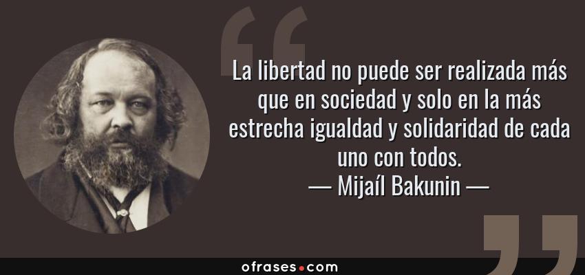 Frases de Mijaíl Bakunin - La libertad no puede ser realizada más que en sociedad y solo en la más estrecha igualdad y solidaridad de cada uno con todos.