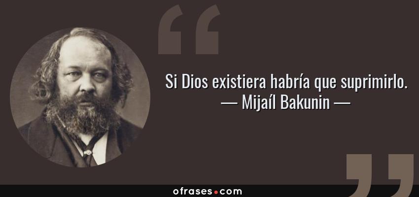 Frases de Mijaíl Bakunin - Si Dios existiera habría que suprimirlo.