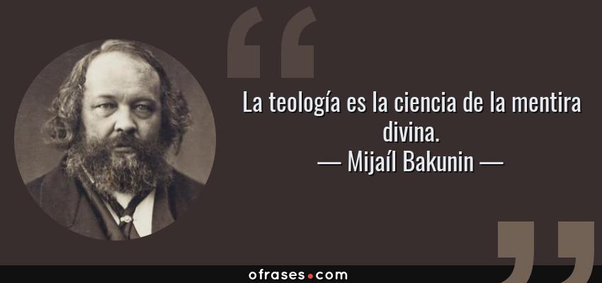 Frases de Mijaíl Bakunin - La teología es la ciencia de la mentira divina.