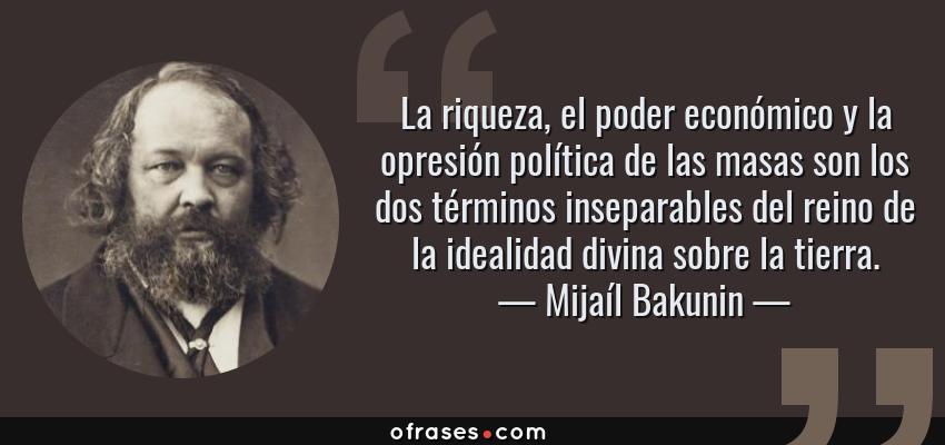 Frases de Mijaíl Bakunin - La riqueza, el poder económico y la opresión política de las masas son los dos términos inseparables del reino de la idealidad divina sobre la tierra.