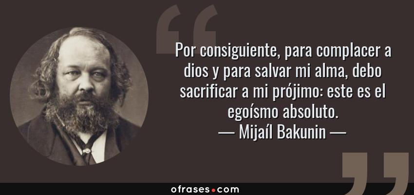 Frases de Mijaíl Bakunin - Por consiguiente, para complacer a dios y para salvar mi alma, debo sacrificar a mi prójimo: este es el egoísmo absoluto.
