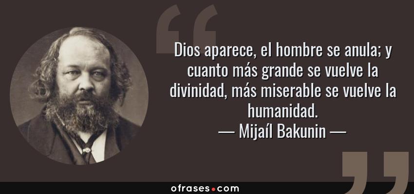 Frases de Mijaíl Bakunin - Dios aparece, el hombre se anula; y cuanto más grande se vuelve la divinidad, más miserable se vuelve la humanidad.