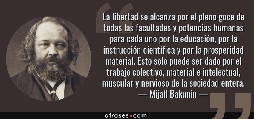 Frases de Mijaíl Bakunin - La libertad se alcanza por el pleno goce de todas las facultades y potencias humanas para cada uno por la educación, por la instrucción científica y por la prosperidad material. Esto solo puede ser dado por el trabajo colectivo, material e intelectual, muscular y nervioso de la sociedad entera.
