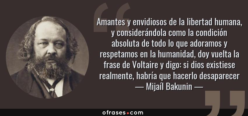 Frases de Mijaíl Bakunin - Amantes y envidiosos de la libertad humana, y considerándola como la condición absoluta de todo lo que adoramos y respetamos en la humanidad, doy vuelta la frase de Voltaire y digo: si dios existiese realmente, habría que hacerlo desaparecer