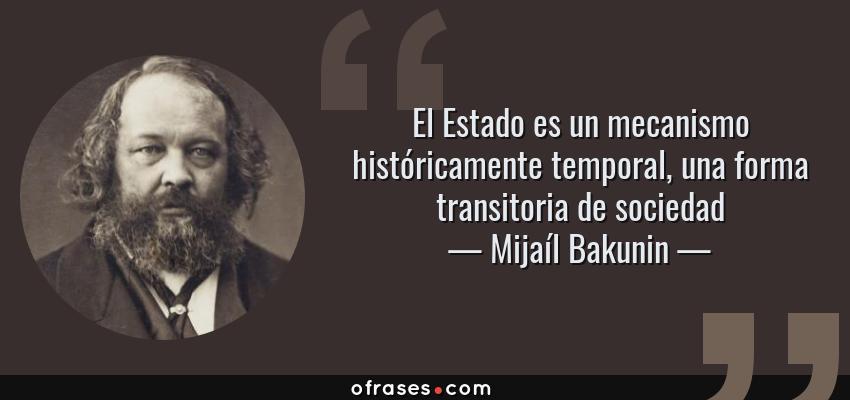 Frases de Mijaíl Bakunin - El Estado es un mecanismo históricamente temporal, una forma transitoria de sociedad