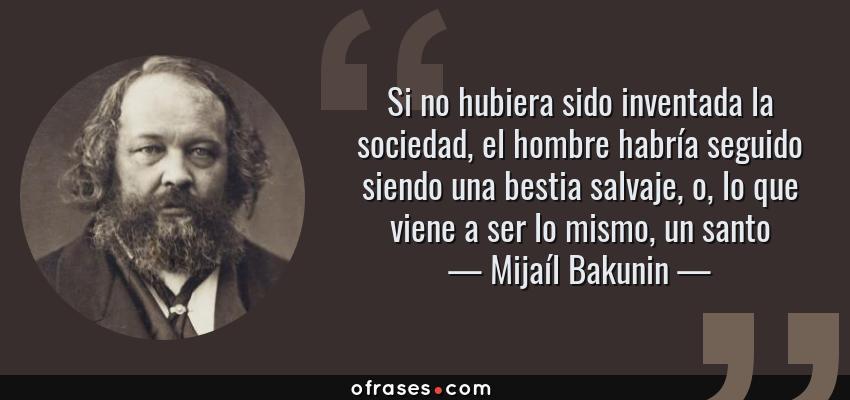 Frases de Mijaíl Bakunin - Si no hubiera sido inventada la sociedad, el hombre habría seguido siendo una bestia salvaje, o, lo que viene a ser lo mismo, un santo