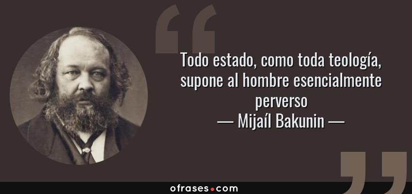 Frases de Mijaíl Bakunin - Todo estado, como toda teología, supone al hombre esencialmente perverso