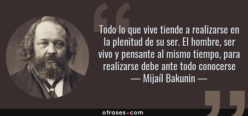 Frases de Mijaíl Bakunin - Todo lo que vive tiende a realizarse en la plenitud de su ser. El hombre, ser vivo y pensante al mismo tiempo, para realizarse debe ante todo conocerse