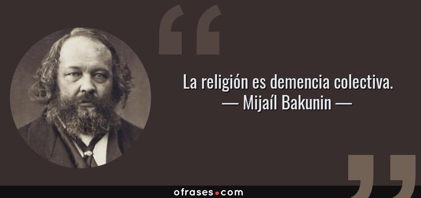 Frases de Mijaíl Bakunin - La religión es demencia colectiva.