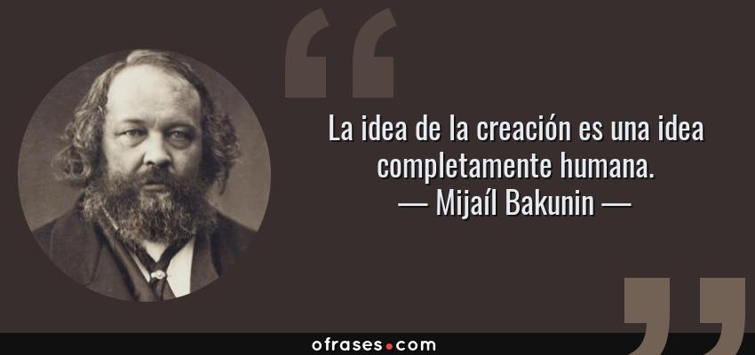 Frases de Mijaíl Bakunin - La idea de la creación es una idea completamente humana.