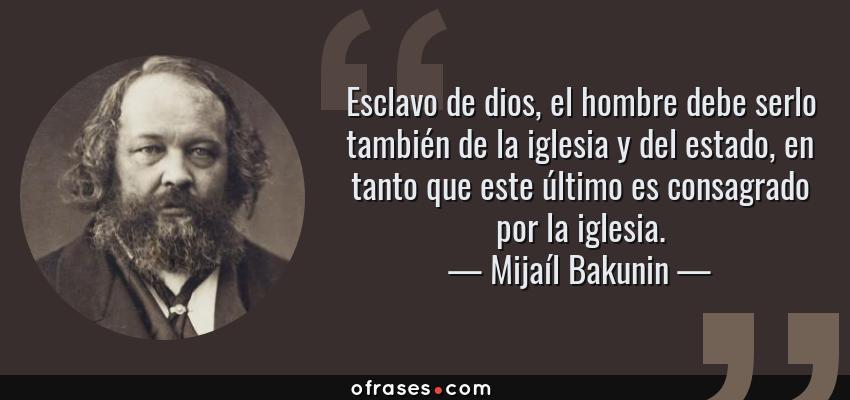 Frases de Mijaíl Bakunin - Esclavo de dios, el hombre debe serlo también de la iglesia y del estado, en tanto que este último es consagrado por la iglesia.